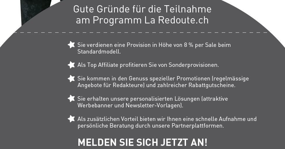 Gute Gründe für die Teilnahme am Programm La Redoute.ch  Sie verdienen eine Provision in Höhe von 8 % per Sale beim Standardmodell.  Als Top Affiliate profitieren Sie von Sonderprovisionen.  Sie kommen in den Genuss spezieller Promotionen (regelmässige Angebote für Redakteure) und zahlreicher Rabattgutscheine.  Sie erhalten unsere personalisierten Lösungen (attraktive Werbebanner und Newsletter-Vorlagen).  Als zusätzlichen Vorteil bieten wir Ihnen eine schnelle Aufnahme und persönliche Beratung durch unsere Partnerplattformen.