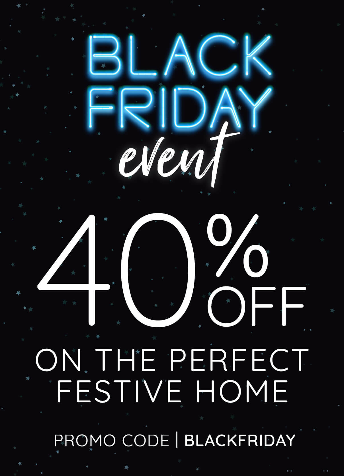 Black Friday Event - 40% Off On The Perfect Festive Home