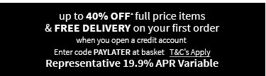 up to 40% off full price items & FREE DELIVERY on your first order when you open a credit account. ▴T&Cs apply. Representative 19.9% APR Variable